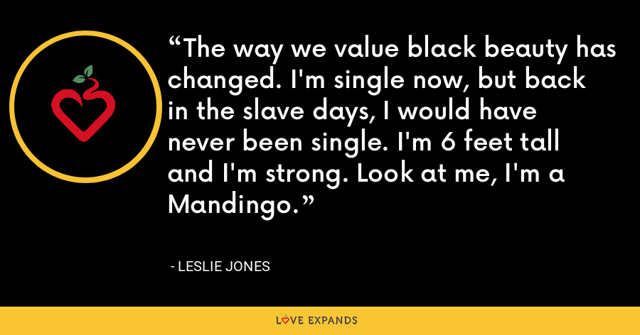The way we value black beauty has changed. I'm single now, but back in the slave days, I would have never been single. I'm 6 feet tall and I'm strong. Look at me, I'm a Mandingo. - Leslie Jones