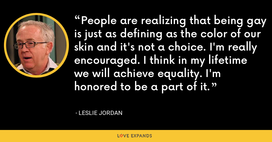 People are realizing that being gay is just as defining as the color of our skin and it's not a choice. I'm really encouraged. I think in my lifetime we will achieve equality. I'm honored to be a part of it. - Leslie Jordan
