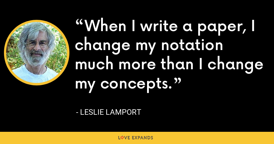 When I write a paper, I change my notation much more than I change my concepts. - Leslie Lamport