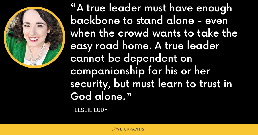 A true leader must have enough backbone to stand alone - even when the crowd wants to take the easy road home. A true leader cannot be dependent on companionship for his or her security, but must learn to trust in God alone. - Leslie Ludy