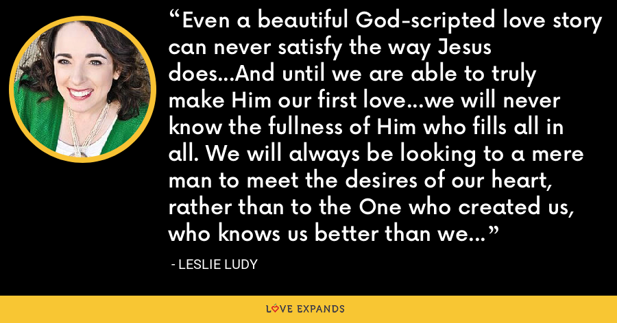 Even a beautiful God-scripted love story can never satisfy the way Jesus does...And until we are able to truly make Him our first love...we will never know the fullness of Him who fills all in all. We will always be looking to a mere man to meet the desires of our heart, rather than to the One who created us, who knows us better than we know ourselves, and who gave His very life's blood to rescue us. - Leslie Ludy