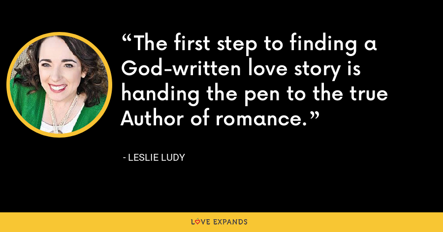 The first step to finding a God-written love story is handing the pen to the true Author of romance. - Leslie Ludy
