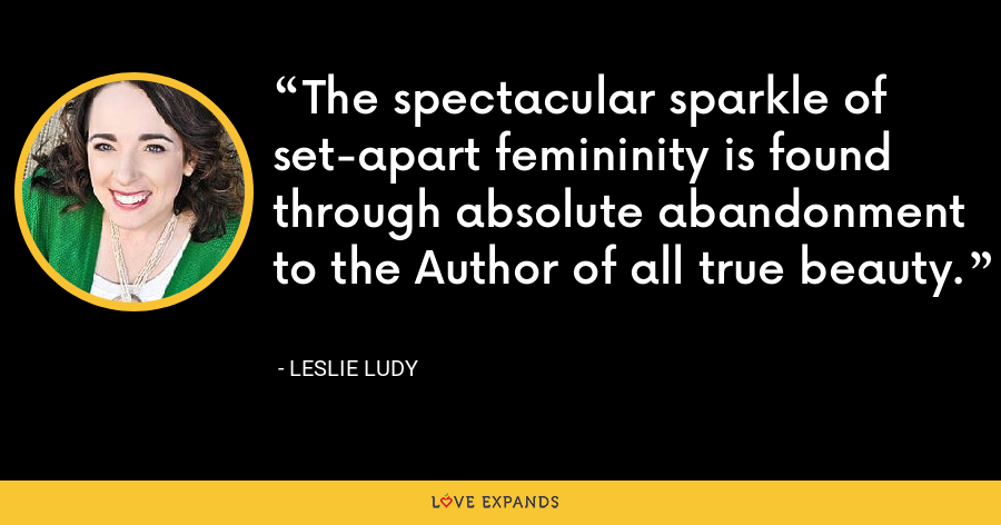 The spectacular sparkle of set-apart femininity is found through absolute abandonment to the Author of all true beauty. - Leslie Ludy