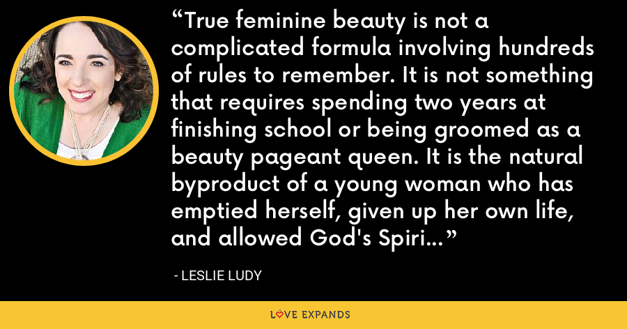 True feminine beauty is not a complicated formula involving hundreds of rules to remember. It is not something that requires spending two years at finishing school or being groomed as a beauty pageant queen. It is the natural byproduct of a young woman who has emptied herself, given up her own life, and allowed God's Spirit complete access to every dimension of her inner and outer life. - Leslie Ludy
