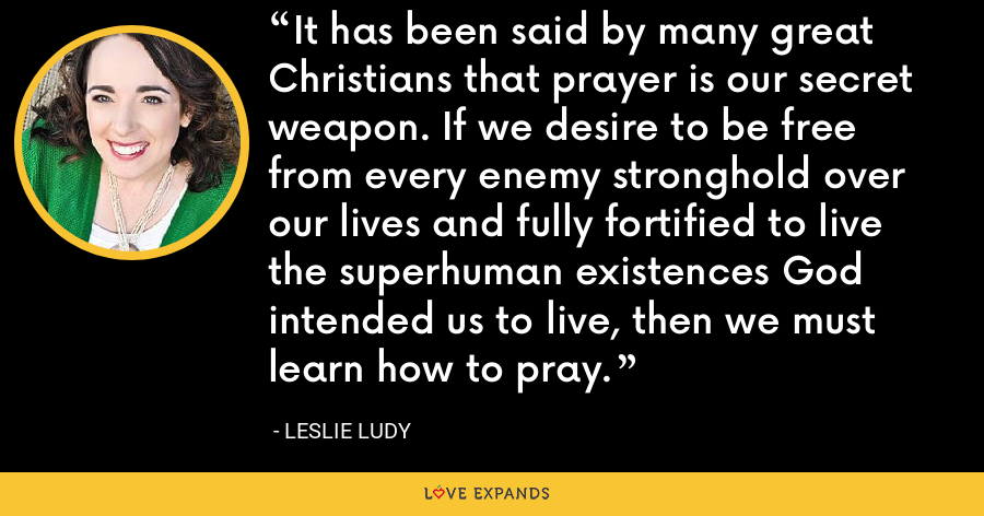 It has been said by many great Christians that prayer is our secret weapon. If we desire to be free from every enemy stronghold over our lives and fully fortified to live the superhuman existences God intended us to live, then we must learn how to pray. - Leslie Ludy