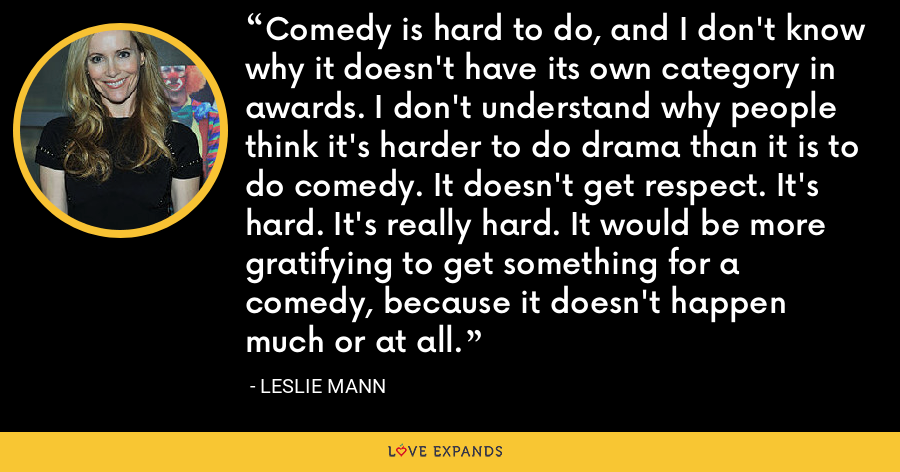Comedy is hard to do, and I don't know why it doesn't have its own category in awards. I don't understand why people think it's harder to do drama than it is to do comedy. It doesn't get respect. It's hard. It's really hard. It would be more gratifying to get something for a comedy, because it doesn't happen much or at all. - Leslie Mann