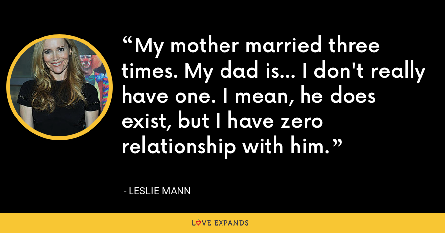 My mother married three times. My dad is... I don't really have one. I mean, he does exist, but I have zero relationship with him. - Leslie Mann