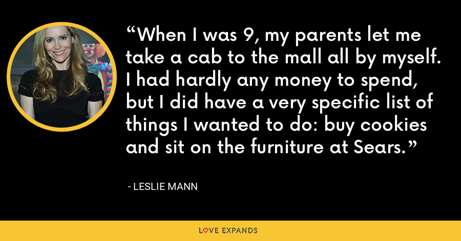 When I was 9, my parents let me take a cab to the mall all by myself. I had hardly any money to spend, but I did have a very specific list of things I wanted to do: buy cookies and sit on the furniture at Sears. - Leslie Mann