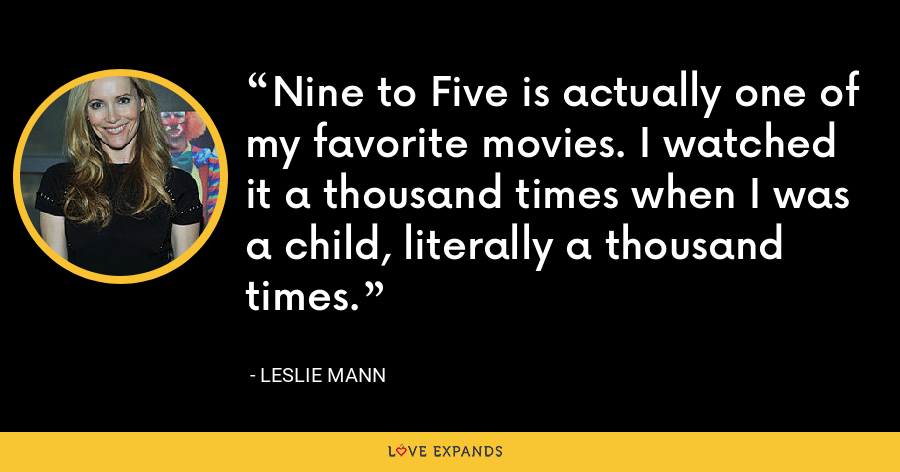 Nine to Five is actually one of my favorite movies. I watched it a thousand times when I was a child, literally a thousand times. - Leslie Mann