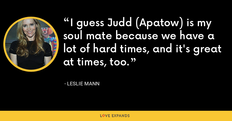 I guess Judd (Apatow) is my soul mate because we have a lot of hard times, and it's great at times, too. - Leslie Mann