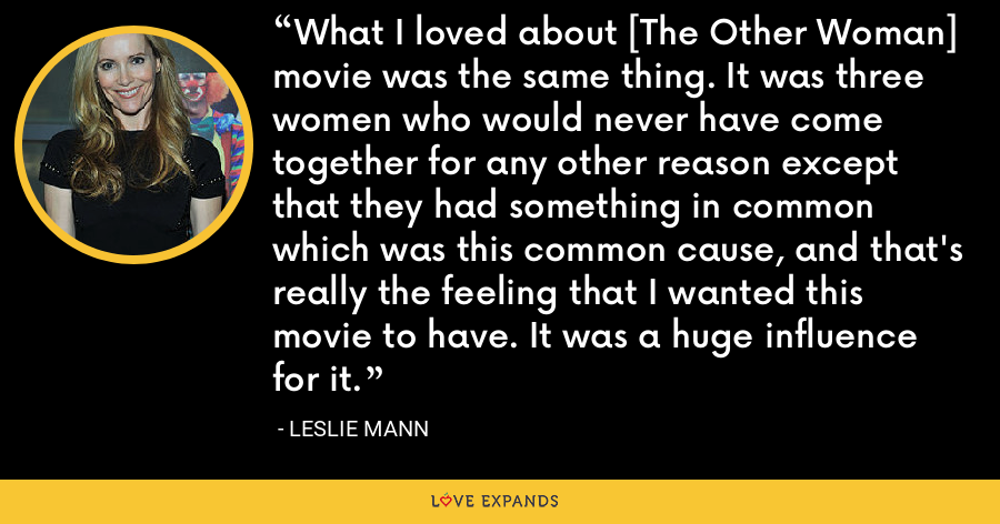 What I loved about [The Other Woman] movie was the same thing. It was three women who would never have come together for any other reason except that they had something in common which was this common cause, and that's really the feeling that I wanted this movie to have. It was a huge influence for it. - Leslie Mann