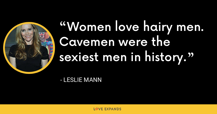 Women love hairy men. Cavemen were the sexiest men in history. - Leslie Mann