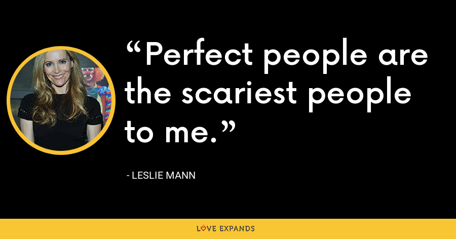 Perfect people are the scariest people to me. - Leslie Mann