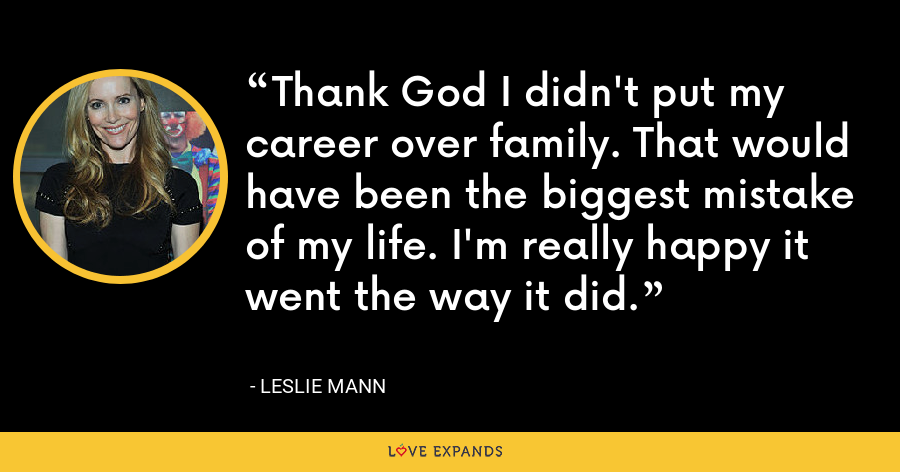 Thank God I didn't put my career over family. That would have been the biggest mistake of my life. I'm really happy it went the way it did. - Leslie Mann