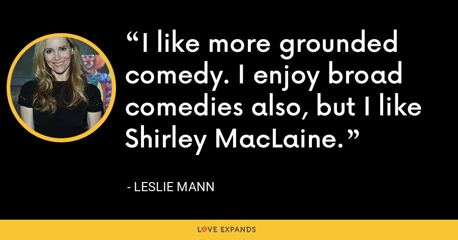 I like more grounded comedy. I enjoy broad comedies also, but I like Shirley MacLaine. - Leslie Mann