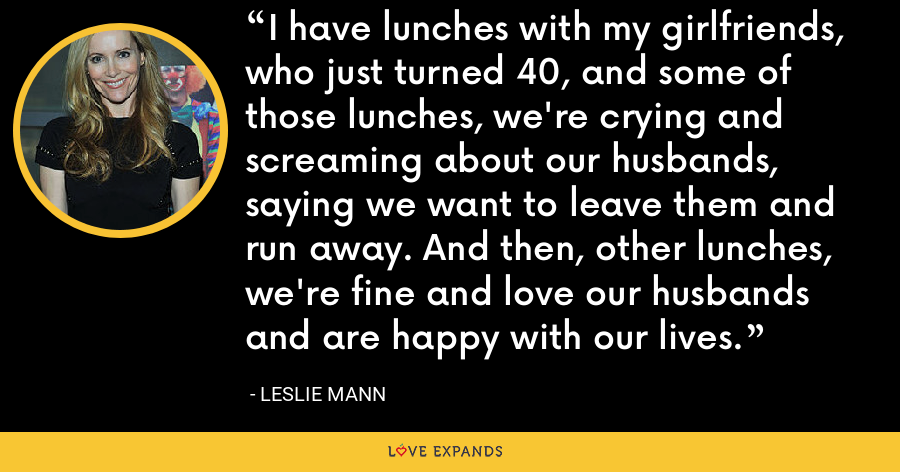 I have lunches with my girlfriends, who just turned 40, and some of those lunches, we're crying and screaming about our husbands, saying we want to leave them and run away. And then, other lunches, we're fine and love our husbands and are happy with our lives. - Leslie Mann