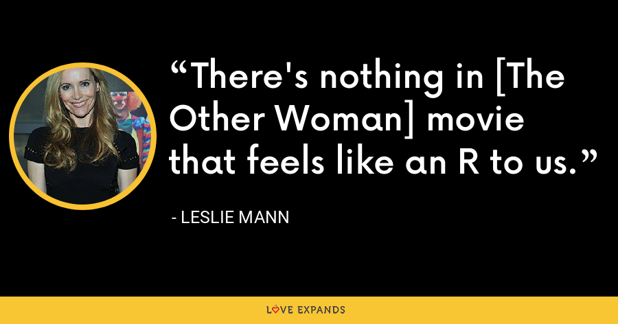 There's nothing in [The Other Woman] movie that feels like an R to us. - Leslie Mann