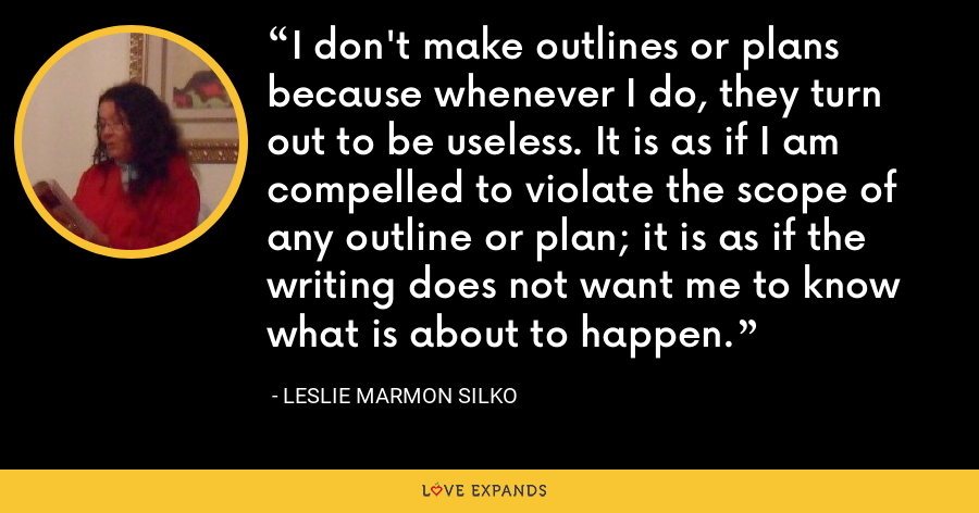 I don't make outlines or plans because whenever I do, they turn out to be useless. It is as if I am compelled to violate the scope of any outline or plan; it is as if the writing does not want me to know what is about to happen. - Leslie Marmon Silko