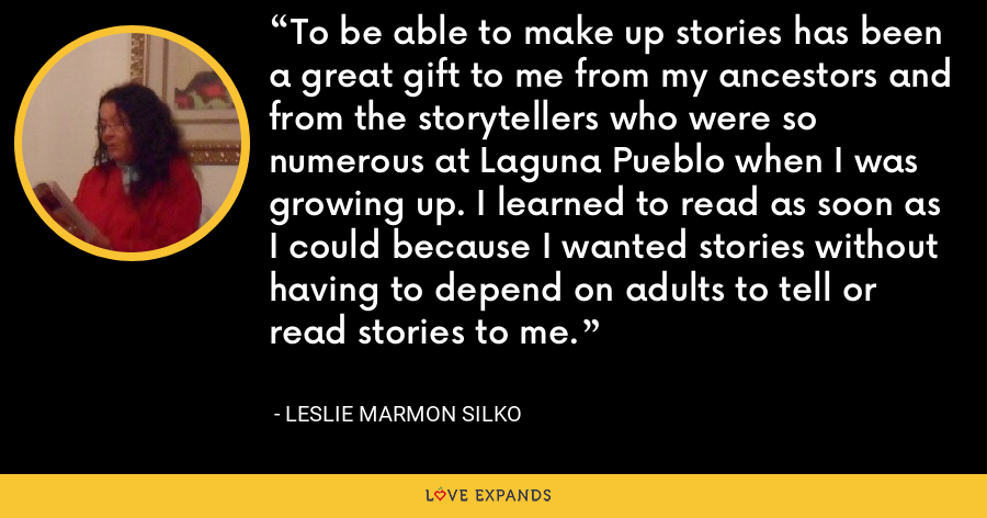 To be able to make up stories has been a great gift to me from my ancestors and from the storytellers who were so numerous at Laguna Pueblo when I was growing up. I learned to read as soon as I could because I wanted stories without having to depend on adults to tell or read stories to me. - Leslie Marmon Silko