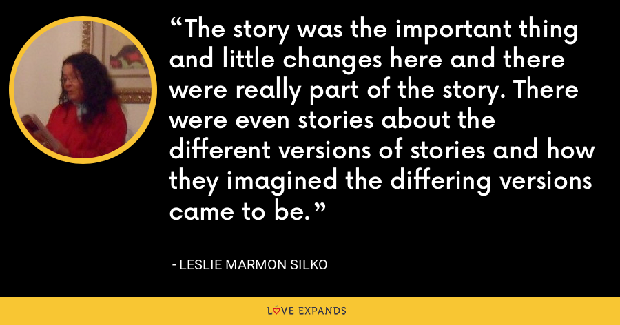 The story was the important thing and little changes here and there were really part of the story. There were even stories about the different versions of stories and how they imagined the differing versions came to be. - Leslie Marmon Silko