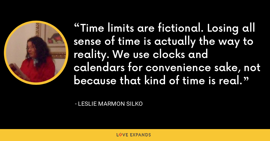 Time limits are fictional. Losing all sense of time is actually the way to reality. We use clocks and calendars for convenience sake, not because that kind of time is real. - Leslie Marmon Silko