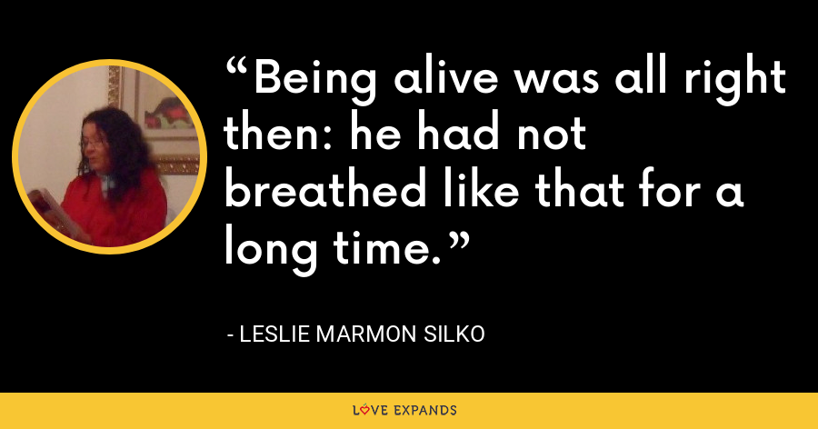 Being alive was all right then: he had not breathed like that for a long time. - Leslie Marmon Silko