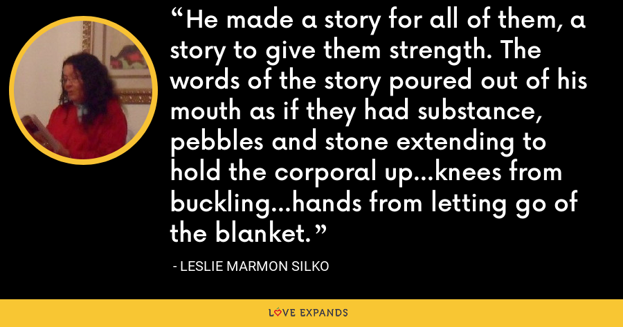 He made a story for all of them, a story to give them strength. The words of the story poured out of his mouth as if they had substance, pebbles and stone extending to hold the corporal up...knees from buckling...hands from letting go of the blanket. - Leslie Marmon Silko