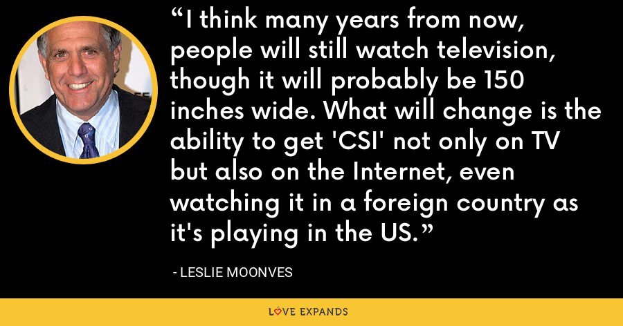I think many years from now, people will still watch television, though it will probably be 150 inches wide. What will change is the ability to get 'CSI' not only on TV but also on the Internet, even watching it in a foreign country as it's playing in the US. - Leslie Moonves