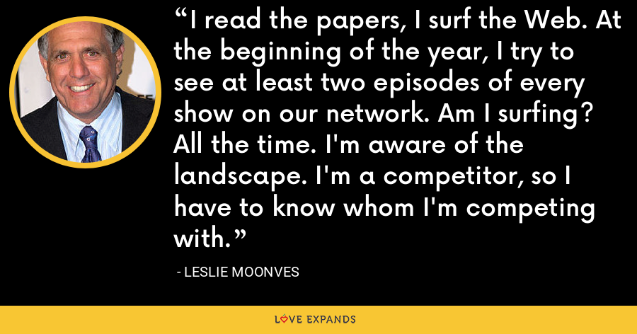 I read the papers, I surf the Web. At the beginning of the year, I try to see at least two episodes of every show on our network. Am I surfing? All the time. I'm aware of the landscape. I'm a competitor, so I have to know whom I'm competing with. - Leslie Moonves