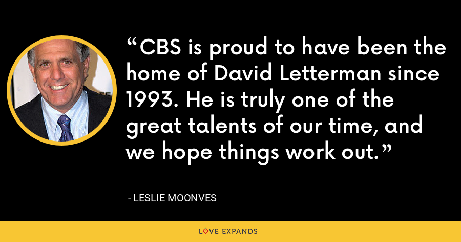 CBS is proud to have been the home of David Letterman since 1993. He is truly one of the great talents of our time, and we hope things work out. - Leslie Moonves