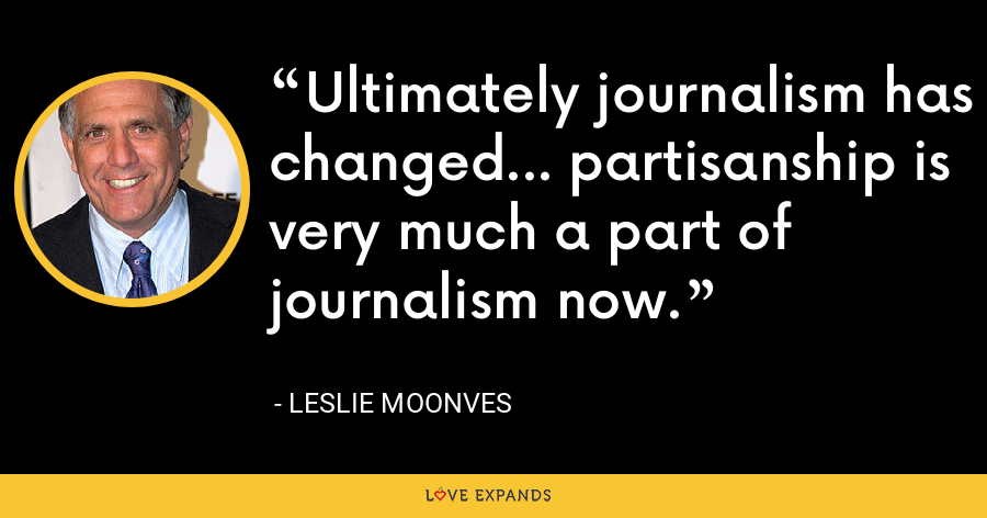 Ultimately journalism has changed... partisanship is very much a part of journalism now. - Leslie Moonves