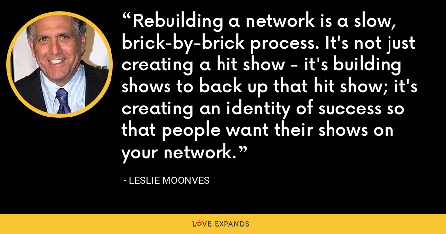 Rebuilding a network is a slow, brick-by-brick process. It's not just creating a hit show - it's building shows to back up that hit show; it's creating an identity of success so that people want their shows on your network. - Leslie Moonves