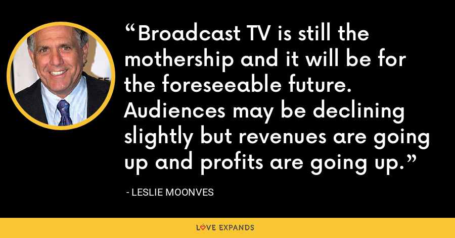 Broadcast TV is still the mothership and it will be for the foreseeable future. Audiences may be declining slightly but revenues are going up and profits are going up. - Leslie Moonves