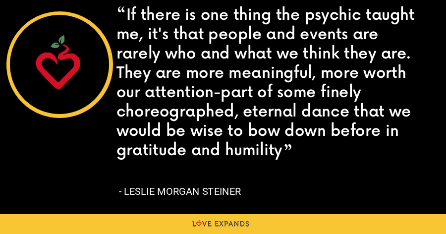 If there is one thing the psychic taught me, it's that people and events are rarely who and what we think they are. They are more meaningful, more worth our attention-part of some finely choreographed, eternal dance that we would be wise to bow down before in gratitude and humility - Leslie Morgan Steiner
