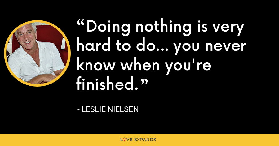 Doing nothing is very hard to do... you never know when you're finished. - Leslie Nielsen