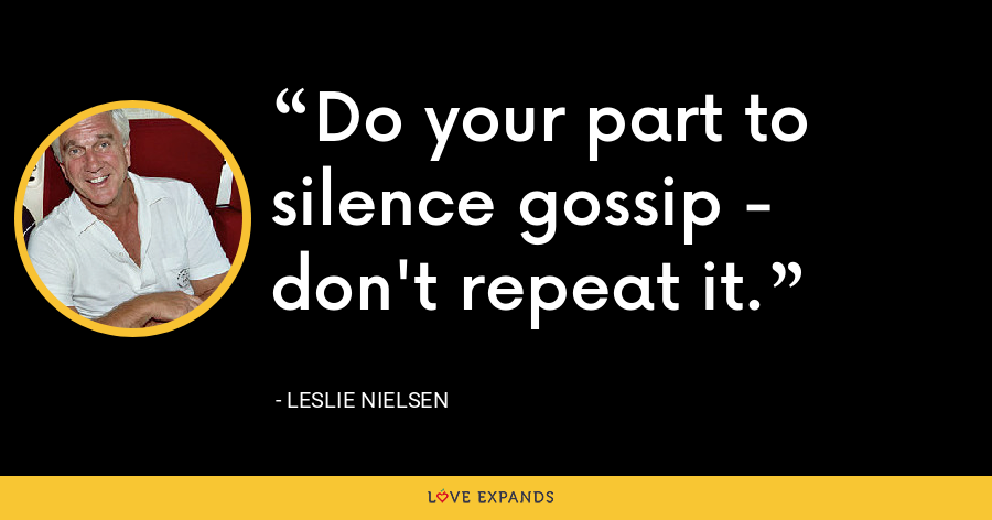 Do your part to silence gossip - don't repeat it. - Leslie Nielsen
