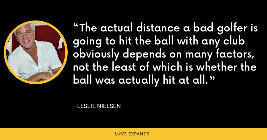 The actual distance a bad golfer is going to hit the ball with any club obviously depends on many factors, not the least of which is whether the ball was actually hit at all. - Leslie Nielsen