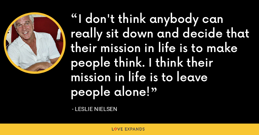 I don't think anybody can really sit down and decide that their mission in life is to make people think. I think their mission in life is to leave people alone! - Leslie Nielsen