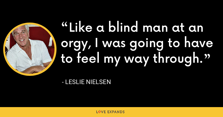 Like a blind man at an orgy, I was going to have to feel my way through. - Leslie Nielsen