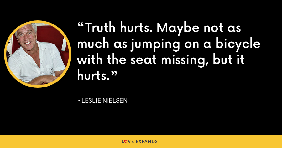 Truth hurts. Maybe not as much as jumping on a bicycle with the seat missing, but it hurts. - Leslie Nielsen