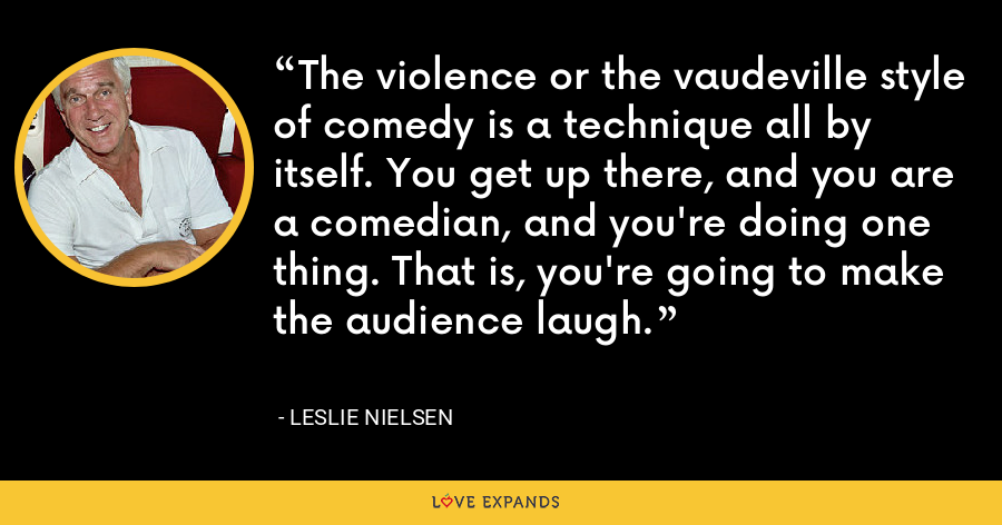 The violence or the vaudeville style of comedy is a technique all by itself. You get up there, and you are a comedian, and you're doing one thing. That is, you're going to make the audience laugh. - Leslie Nielsen