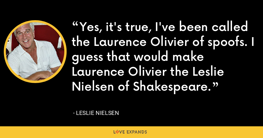 Yes, it's true, I've been called the Laurence Olivier of spoofs. I guess that would make Laurence Olivier the Leslie Nielsen of Shakespeare. - Leslie Nielsen