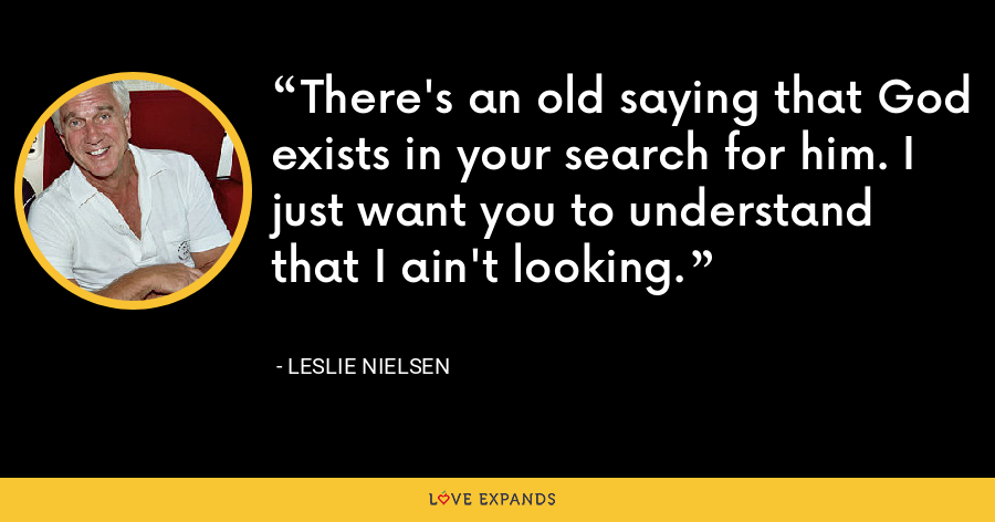 There's an old saying that God exists in your search for him. I just want you to understand that I ain't looking. - Leslie Nielsen