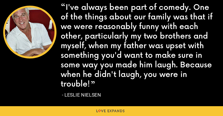 I've always been part of comedy. One of the things about our family was that if we were reasonably funny with each other, particularly my two brothers and myself, when my father was upset with something you'd want to make sure in some way you made him laugh. Because when he didn't laugh, you were in trouble! - Leslie Nielsen