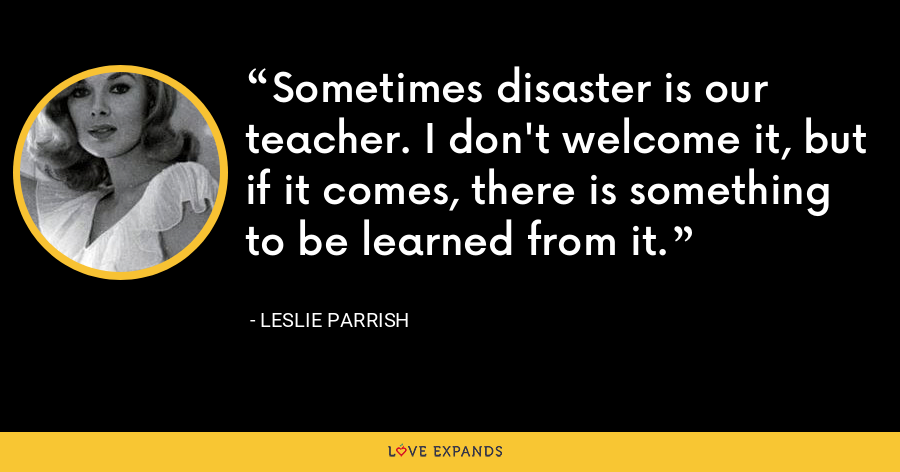 Sometimes disaster is our teacher. I don't welcome it, but if it comes, there is something to be learned from it. - Leslie Parrish