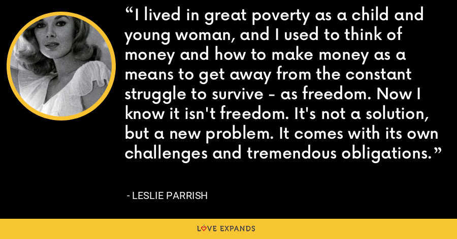 I lived in great poverty as a child and young woman, and I used to think of money and how to make money as a means to get away from the constant struggle to survive - as freedom. Now I know it isn't freedom. It's not a solution, but a new problem. It comes with its own challenges and tremendous obligations. - Leslie Parrish