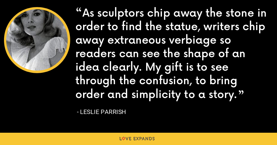 As sculptors chip away the stone in order to find the statue, writers chip away extraneous verbiage so readers can see the shape of an idea clearly. My gift is to see through the confusion, to bring order and simplicity to a story. - Leslie Parrish