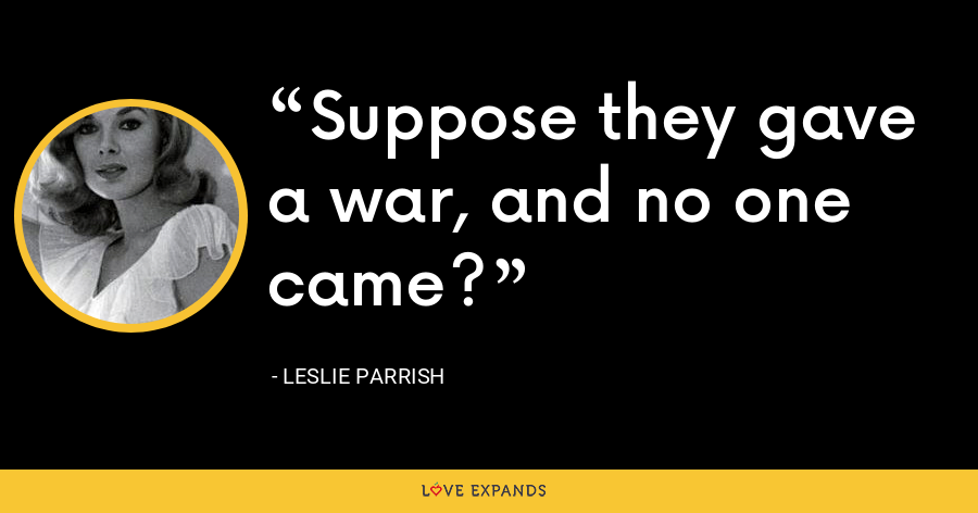 Suppose they gave a war, and no one came? - Leslie Parrish