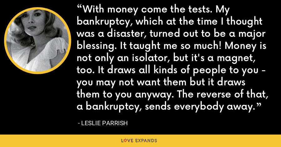 With money come the tests. My bankruptcy, which at the time I thought was a disaster, turned out to be a major blessing. It taught me so much! Money is not only an isolator, but it's a magnet, too. It draws all kinds of people to you - you may not want them but it draws them to you anyway. The reverse of that, a bankruptcy, sends everybody away. - Leslie Parrish