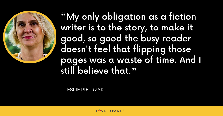 My only obligation as a fiction writer is to the story, to make it good, so good the busy reader doesn't feel that flipping those pages was a waste of time. And I still believe that. - Leslie Pietrzyk